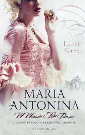"""""""Maria Antonina. W Wersalu i Petit Trianon"""" Juliet Grey przeł. Beata Długajczyk"""