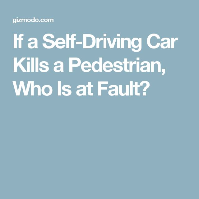 If a Self-Driving Car Kills a Pedestrian, Who Is at Fault?