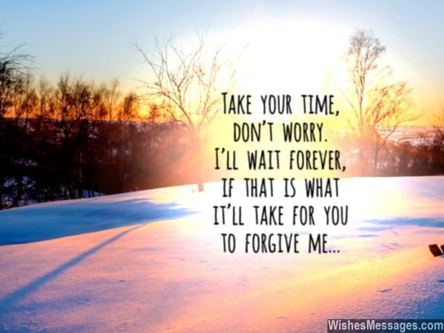 Take your time. Don't worry. I'll wait forever, if that is what it'll take for you to forgive me. via WishesMessages.com