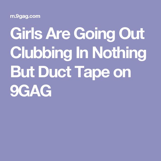 Girls Are Going Out Clubbing In Nothing But Duct Tape on 9GAG