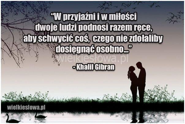 W przyjaźni i w miłości dwoje ludzi podnosi razem ręce... #Gibran-Khalil, #Miłość, #Przyjaźń, #Relacje-międzyludzkie