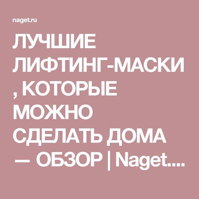 ЛУЧШИЕ ЛИФТИНГ-МАСКИ, КОТОРЫЕ МОЖНО СДЕЛАТЬ ДОМА — ОБЗОР | Naget.Ru
