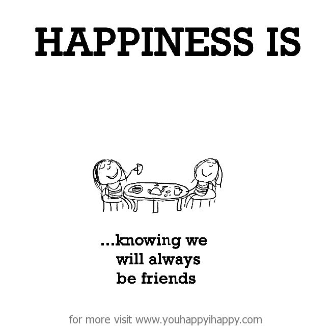Happiness is, knowing we will always be friends - You Happy, I Happy