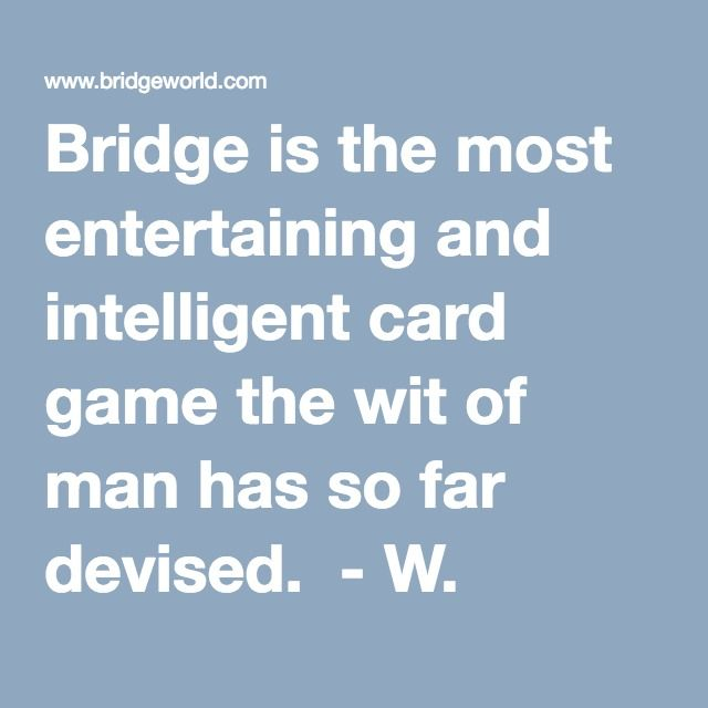 Bridge is the most entertaining and intelligent card game the wit of man has so far devised.  - W. Somerset Maugham