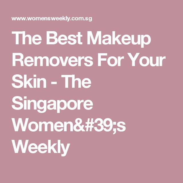 The Best Makeup Removers For Your Skin - The Singapore Women's Weekly