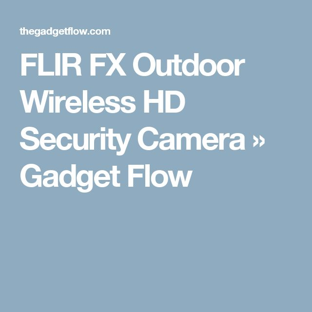 FLIR FX Outdoor Wireless HD Security Camera » Gadget Flow