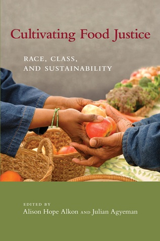 Alkon and Agyeman, Cultivating Food Justice, MIT Press. Asks important question: Is the food movement only for a privileged class?