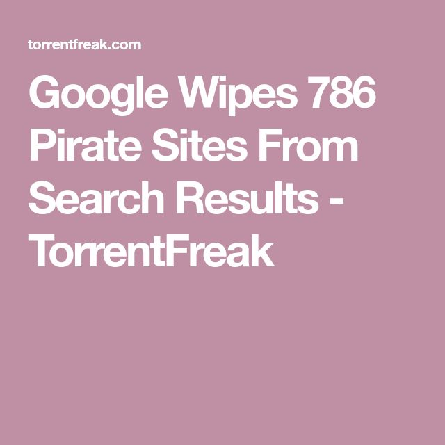 Google Wipes 786 Pirate Sites From Search Results - TorrentFreak