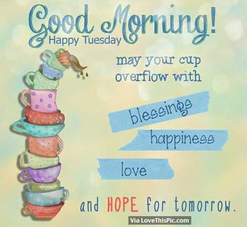 Good Morning, Happy Tuesday. May Your Cup Overflow With Blessings, Happiness, Love And Hope For Tomorrow good morning tuesday tuesday quotes good morning quotes happy tuesday good morning tuesday quotes happy tuesday morning tuesday morning facebook quotes tuesday image quotes happy tuesday good morning