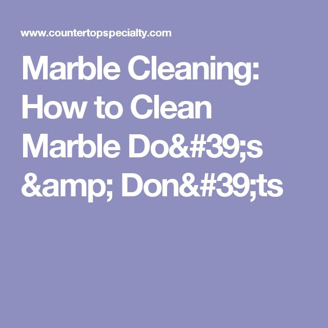 Marble Cleaning: How to Clean Marble Do's & Don'ts