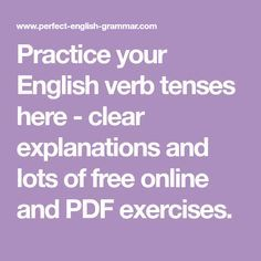 Practice your English verb tenses here - clear explanations and lots of free online and PDF exercises.