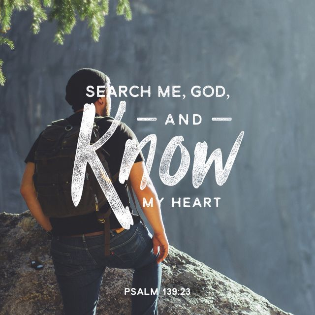 "Psalm 139:23-24 (NIV)   23 ""Search me, O God, and know my heart; test me and know my anxious thoughts. 24 See if there is any offensive way in me, and lead me in the way everlasting."""