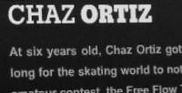 Vídeo com imagens de um dos maiores skatistas profissionais da atualidade Chaz Ortiz com imagens do seu inicio jovem ate os dias de hoje profissional e mundialmente famoso, na minha opinião um dos melhores vídeos que já vi do skatista.