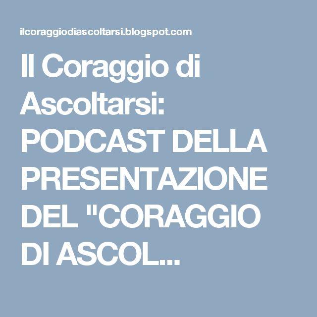 """Il Coraggio di Ascoltarsi: PODCAST DELLA PRESENTAZIONE DEL """"CORAGGIO DI ASCOL..."""