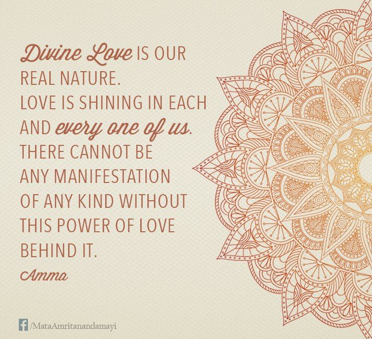 """Divine love is our real nature. Love is shining in each and every one of us. There cannot be any manifestation of any kind without this power of love behind it."" - Amma (Mata Amritanandamayi)"