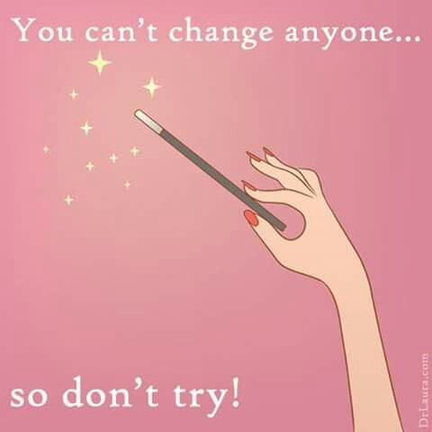 You can't change anyone...so don't try.