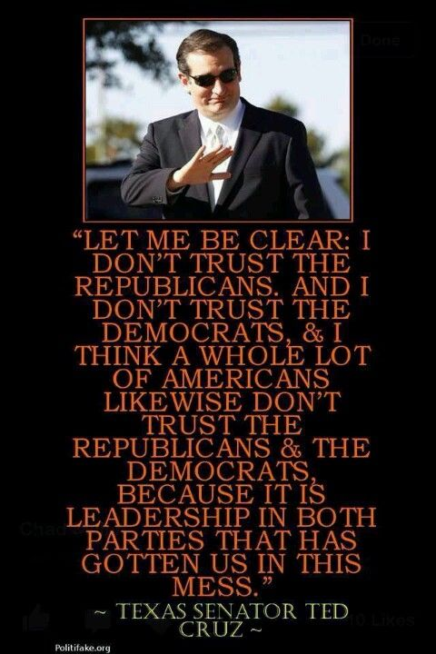 Ted Cruz....HE'S GOT THIS RIGHT.....I DONT TRUST EITHER PARTY