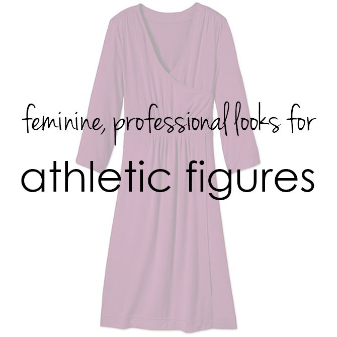 How to dress professionally and in a traditionally feminine style if you've got an athletic figure