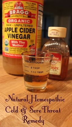 Natural Cold and Sore Throat Remedy. 1 Tbsp Apple Cider Vinegar + 1 Tbsp Honey. Microwave for 8 seconds, stir and shoot it down. Works like a charm!