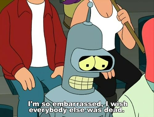 Futurama  Bender Rodriguez  I'm so embarrassed.  I wish everybody else was dead.