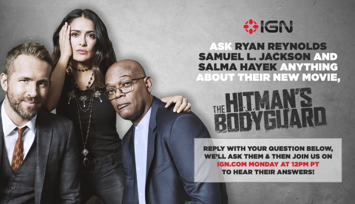 Ryan Reynolds and Samuel L. Jackson Want Your Questions  IGN will be sitting down with the stars of The Hitman's Bodyguard -- Ryan Reynolds Samuel L. Jackson and Salma Hayek -- for a fan-driven Q&A and they want your questions!  On Monday July 31st at 12 p.m. PT the interview will be streamed across all of your favorite places to watch IGN (from YouTube and Twitch to Facebook and Twitter and of course IGN.com). Leave your best questions below and we'll pick our favorites to ask Reynolds…
