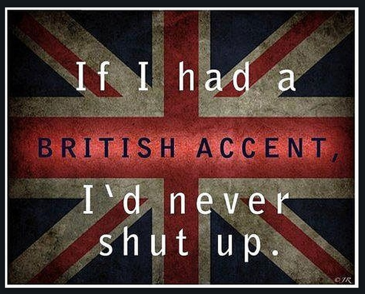 so true i practise british accent all the time