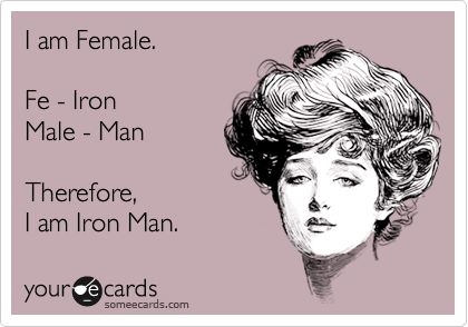 Funny Movies Ecard: I am Female. Fe - Iron Male - Man Therefore, I am Iron Man.