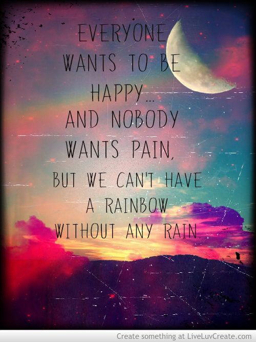 Everyone wants to be happy...And nobody wants pain, but you cant have a rainbow without any rain..