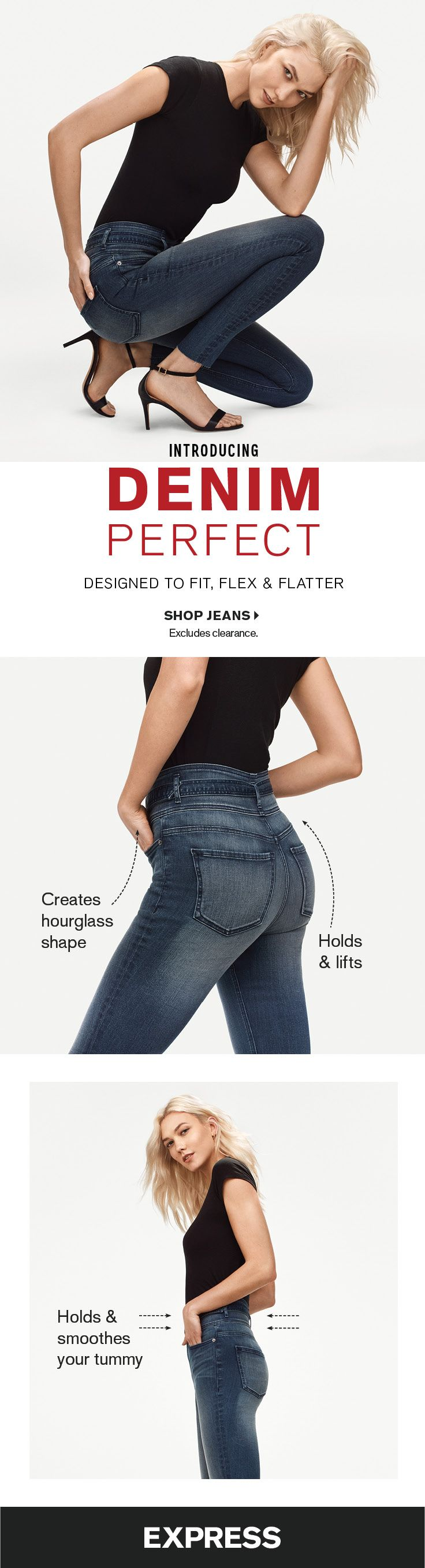 The best jeans to flatter your body type are at Express. Denim Perfect jeans are designed to fit flex and flatter your body. Slimming jean technology creates an hourglass shape lifts your butt and slims your waist and extra stretch keeps you comfortable all day. See for yourself! Shop in-stores or at express.com.