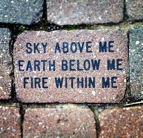 """Sky above me, Earth below me, Fire within me"" I want this tattooed! Sky in blue, Earth in green, and Fire in red....just where is the question."