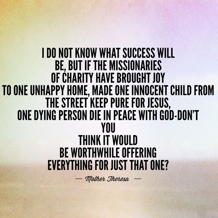 """""""I do not know what success will be, but if the Missionaries of Charity have brought joy to one unhappy home, made one innocent child from the street keep pure for Jesus, one dying person die in peace with God-don't you think it would be worthwhile offering everything for just that one?"""" -Mother Theresa"""