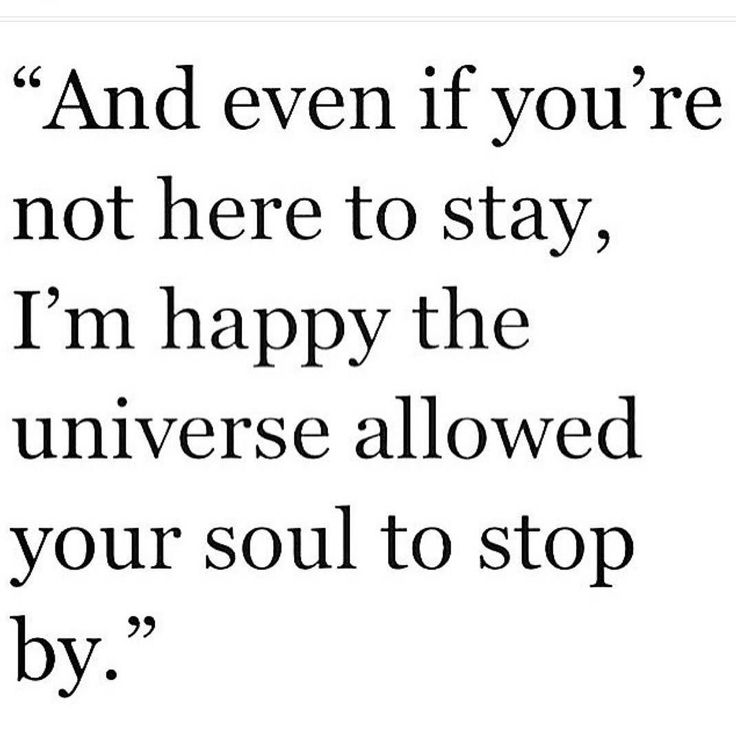 And even if you're not here to stay, I'm happy the universe allowed your soul to stop by