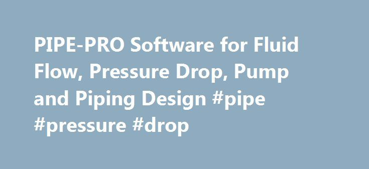 PIPE-PRO Software for Fluid Flow, Pressure Drop, Pump and Piping Design #pipe #pressure #drop http://sudan.remmont.com/pipe-pro-software-for-fluid-flow-pressure-drop-pump-and-piping-design-pipe-pressure-drop/  # PIPE-PRO running on a Toshiba tablet Windows 10 (Click the image to see an enlargement) Do you have a small piping job or problem? I can design your piping system and select the correct pump for a very reasonable consulting fee. Fluid flow analysis is performed for any liquid or gas…