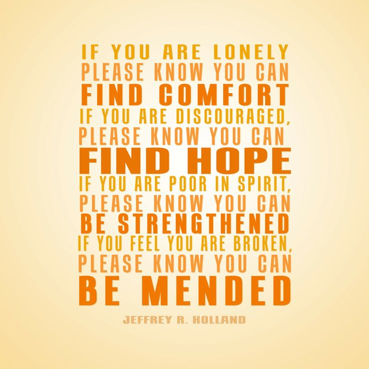 """""""Si vous êtes seul, sachez que vous pouvez trouver le réconfort. Si vous êtes découragé, sachez que vous pouvez trouver l'espoir. Si vous êtes pauvre en esprit, sachez que vous pouvez être fortifié. Si vous êtes brisé, sachez que vous pouvez être guéri"""" - Jeffrey R. Holland - Les choses cassées à réparer - avril 2006"""