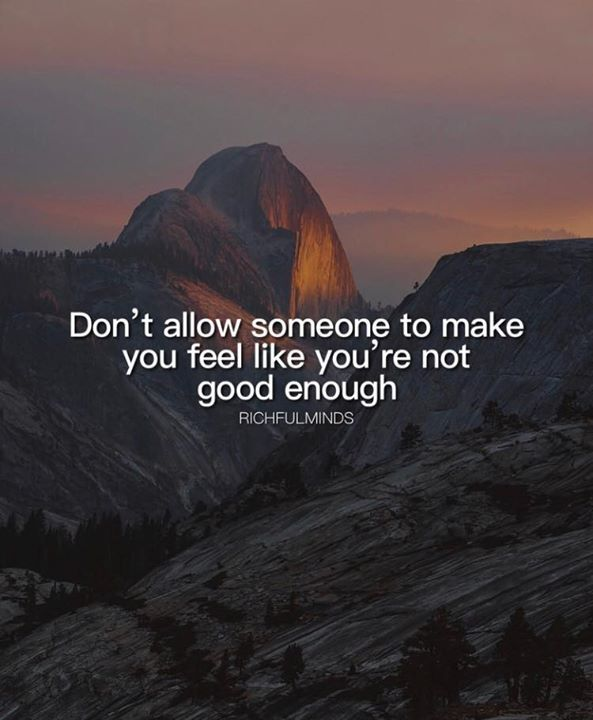 Dont allow someone to make you feel like you are not good enough.
