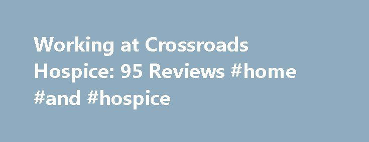 Working at Crossroads Hospice: 95 Reviews #home #and #hospice http://hotel.remmont.com/working-at-crossroads-hospice-95-reviews-home-and-hospice/  #crossroads hospice # Crossroads Hospice Employee Reviews in United States Case Manager (Current Employee) Chester County, PA June 22, 2016 Great benefitsnice perks, like tokens to go shopping and census bonuses. always a live person in the office to answer calls, access to management to get advice or resources. coworkers are approachable and…