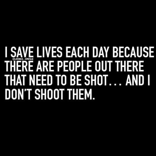 Rebel Circus: I save lives each day, because there are people out there that need to be shot... and I don't shoot them.