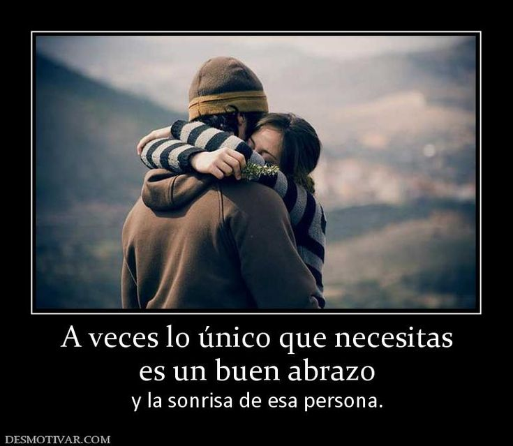 A veces lo único que necesitas es un buen abrazo y la sonrisa de esa persona.