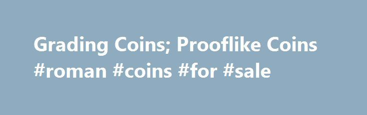 """Grading Coins; Prooflike Coins #roman #coins #for #sale http://coin.remmont.com/grading-coins-prooflike-coins-roman-coins-for-sale/  #like coins # The first few hundred coins struck from a new (or newly polished) die will usually exhibit some degree of mirror, or prooflike (abbreviated as """"P-L') surface. The degree of prooflike surface may be noted in the grade description. (For example: MS-65, Prooflike. MS-65, deep mirror prooflike.) The degrees of P-L surface mayRead More"""