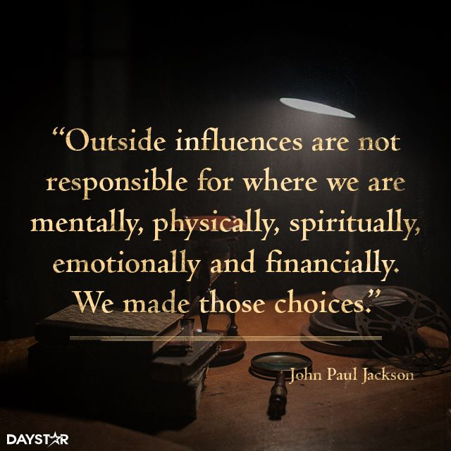 Outside influences are not responsible for where we are mentally, physically, spiritually, emotionally and financially. We made those choices. [Daystar.com]