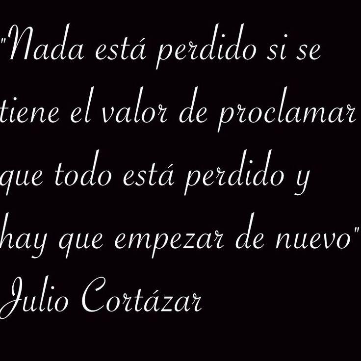 """""""Nada está perdido si se tiene el valor de proclamar que todo está perdido y hay que empezar de nuevo"""" Julio Cortázar"""