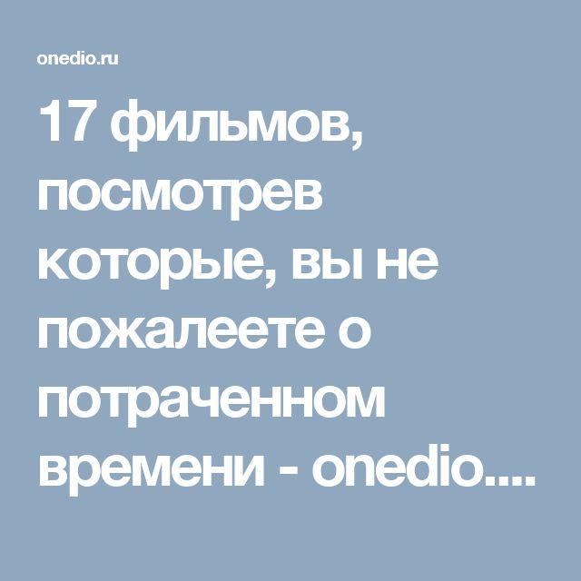 17 фильмов, посмотрев которые, вы не пожалеете о потраченном времени - onedio.ru