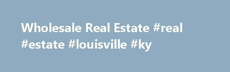 Wholesale Real Estate #real #estate #louisville #ky http://real-estate.remmont.com/wholesale-real-estate-real-estate-louisville-ky/ #real estate houses # In All Of Our Wholesale Real Estate Transactions Inside our Wholesale Real Estate site, you will Gain access to real properties for sale! This is not a service or gimmick. We are a network of wholesalers in and throughout the USA. Our site offers true well below market deals for sale.… Read More »The post Wholesale Real Estate #real #estate…