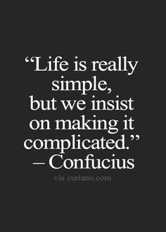 """""""Life is really simple, but we insist on making it complicated."""" - Confucius"""