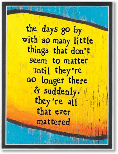 Little Matters - the days go bywith so many littlethings that dontseem to matteruntil theyre no longer there& suddenly, theyre all that evermattered  -from StoryPeople by Brian Andreas