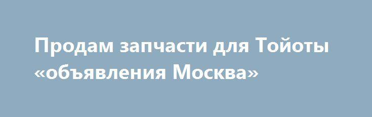 Продам запчасти для Тойоты «объявления Москва» http://www.mostransregion.ru/d_001/?adv_id=24395  Предлагаю, продаю, реализую: Ролик натяжитель ремня для автомобиля Тойота Камри, Авенсис 2,4 Lit. двг.2006-2011 г.в. б/у оригинал, в хорошем состоянии. Цена 2500 рулей.