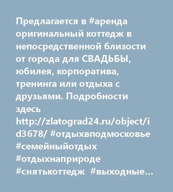 http://zlatograd24.ru/object/id3678/  Предлагается в #аренда оригинальный коттедж в непосредственной близости от города для СВАДЬБЫ, юбилея, корпоратива, тренинга или отдыха с друзьями. Подробности здесь http://zlatograd24.ru/object/id3678/ #отдыхвподмосковье #семейныйотдых #отдыхнаприроде #снятькоттедж #выходные #Майские 👍