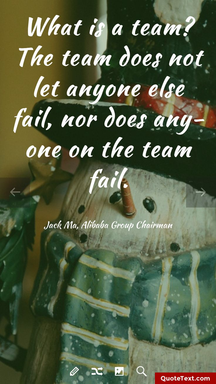 What is a team? The team does not let anyone else fail, nor does anyone on the team fail. - Jack Ma, Alibaba Group Chairman
