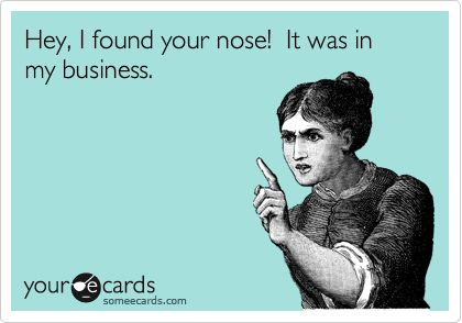 your nose, my business: Haha Funny, Co Work, Jesus Christ, Business Look, Hee Hee, Nosy, Business Lol, In Laws, Nosey People