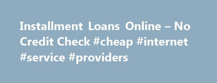 Installment Loans Online – No Credit Check #cheap #internet #service #providers http://internet.remmont.com/installment-loans-online-no-credit-check-cheap-internet-service-providers/  You deserve better than a payday loan © 2016 Opportunity Financial, LLC. All Rights Reserved. Use of Opportunity Financial, LLC is subject to our Terms of Use. Privacy Policy. and Additional Disclosures. CA residents: Opportunity Financial, LLC is licensed by the Commissioner of Business Oversight (California…